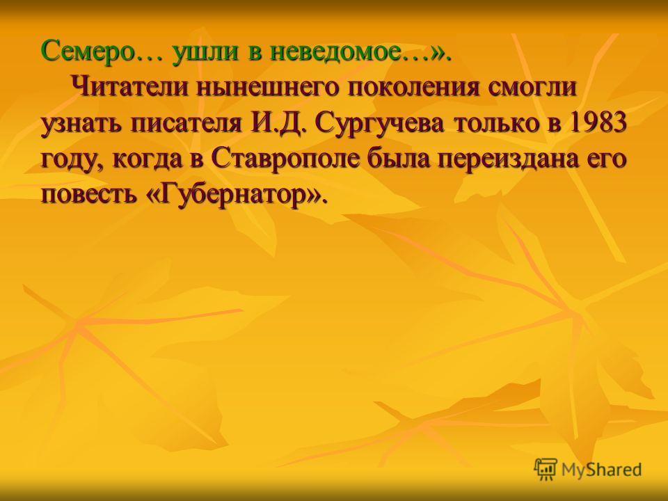 Семеро… ушли в неведомое…». Читатели нынешнего поколения смогли узнать писателя И.Д. Сургучева только в 1983 году, когда в Ставрополе была переиздана его повесть «Губернатор».