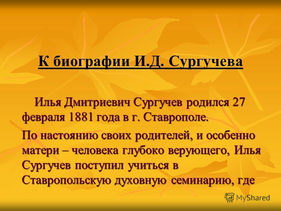К биографии И.Д. Сургучева Илья Дмитриевич Сургучев родился 27 февраля 1881 года в г. Ставрополе. Илья Дмитриевич Сургучев родился 27 февраля 1881 года в г. Ставрополе. По настоянию своих родителей, и особенно матери – человека глубоко верующего, Иль