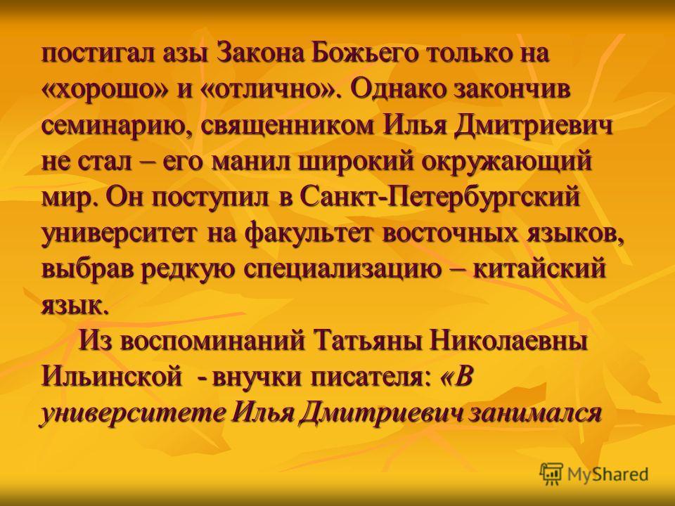 постигал азы Закона Божьего только на «хорошо» и «отлично». Однако закончив семинарию, священником Илья Дмитриевич не стал – его манил широкий окружающий мир. Он поступил в Санкт-Петербургский университет на факультет восточных языков, выбрав редкую