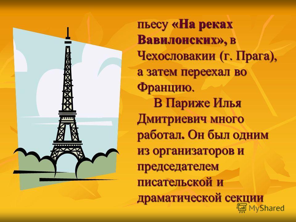 пьесу «На реках Вавилонских», в Чехословакии (г. Прага), а затем переехал во Францию. В Париже Илья Дмитриевич много работал. Он был одним из организаторов и председателем писательской и драматической секции