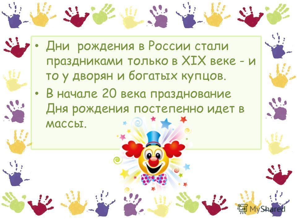 Дни рождения в России стали праздниками только в XIX веке - и то у дворян и богатых купцов. В начале 20 века празднование Дня рождения постепенно идет в массы.