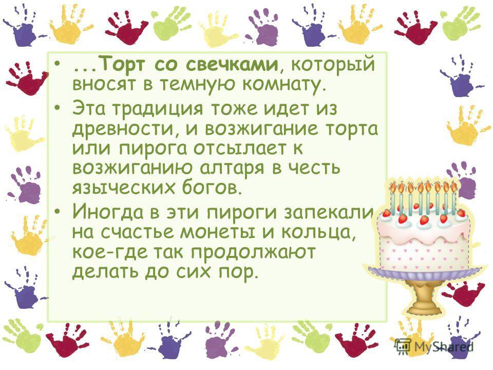...Торт со свечками, который вносят в темную комнату. Эта традиция тоже идет из древности, и возжигание торта или пирога отсылает к возжиганию алтаря в честь языческих богов. Иногда в эти пироги запекали на счастье монеты и кольца, кое-где так продол