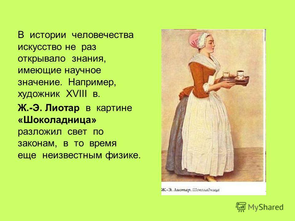 В истории человечества искусство не раз открывало знания, имеющие научное значение. Например, художник XVIII в. Ж.-Э. Лиотар в картине «Шоколадница» разложил свет по законам, в то время еще неизвестным физике.