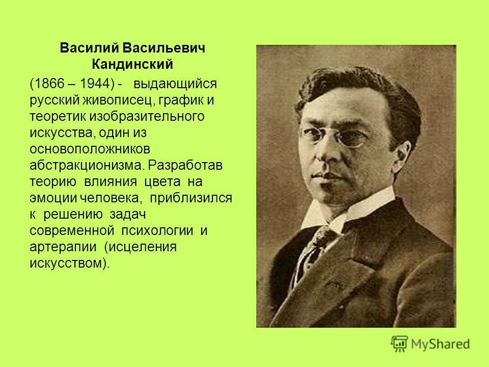 Василий Васильевич Кандинский (1866 – 1944) - выдающийся русский живописец, график и теоретик изобразительного искусства, один из основоположников абстракционизма. Разработав теорию влияния цвета на эмоции человека, приблизился к решению задач соврем