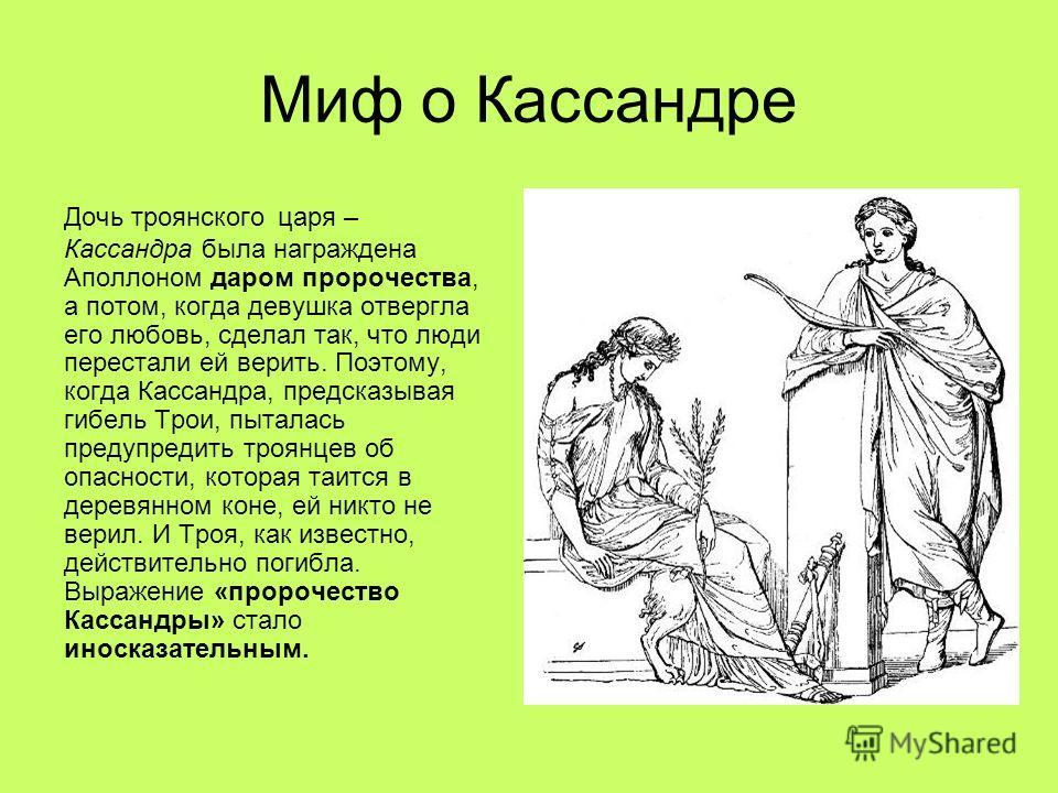 Миф о Кассандре Дочь троянского царя – Кассандра была награждена Аполлоном даром пророчества, а потом, когда девушка отвергла его любовь, сделал так, что люди перестали ей верить. Поэтому, когда Кассандра, предсказывая гибель Трои, пыталась предупред