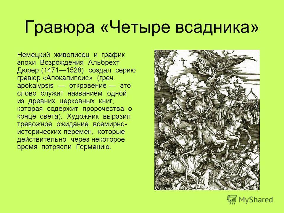Гравюра «Четыре всадника» Немецкий живописец и график эпохи Возрождения Альбрехт Дюрер (14711528) создал серию гравюр «Апокалипсис» (греч. apokalypsis откровение это слово служит названием одной из древних церковных книг, которая содержит пророчества