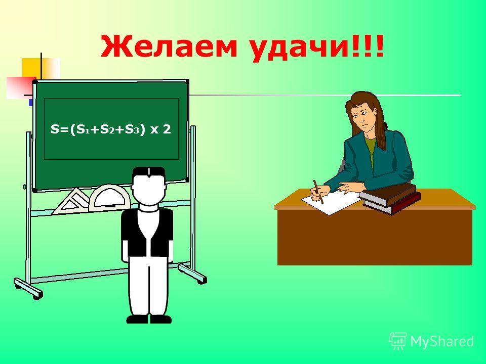 Желаем удачи!!! S=(S 1 +S 2 +S 3 ) х 2