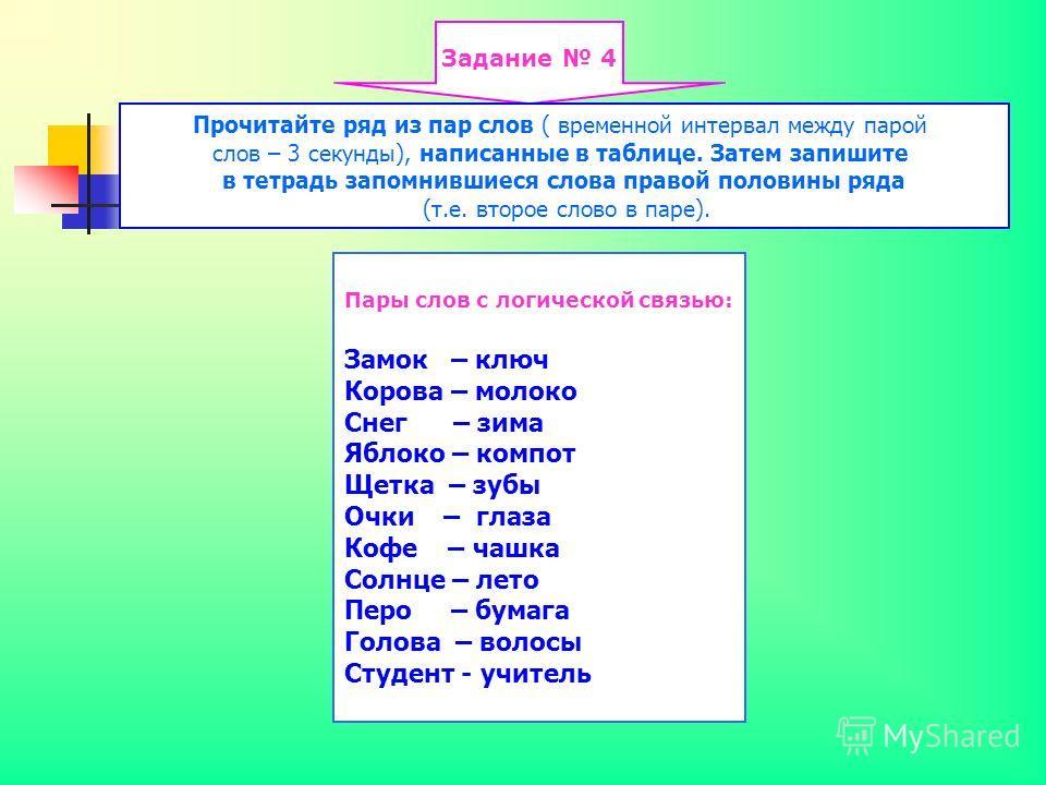 Задание 4 Прочитайте ряд из пар слов ( временной интервал между парой слов – 3 секунды), написанные в таблице. Затем запишите в тетрадь запомнившиеся слова правой половины ряда (т.е. второе слово в паре). Пары слов с логической связью: Замок – ключ К
