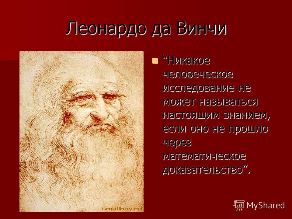 Леонардо да Винчи Никакое человеческое исследование не может называться настоящим знанием, если оно не прошло через математическое доказательство. Никакое человеческое исследование не может называться настоящим знанием, если оно не прошло через матем