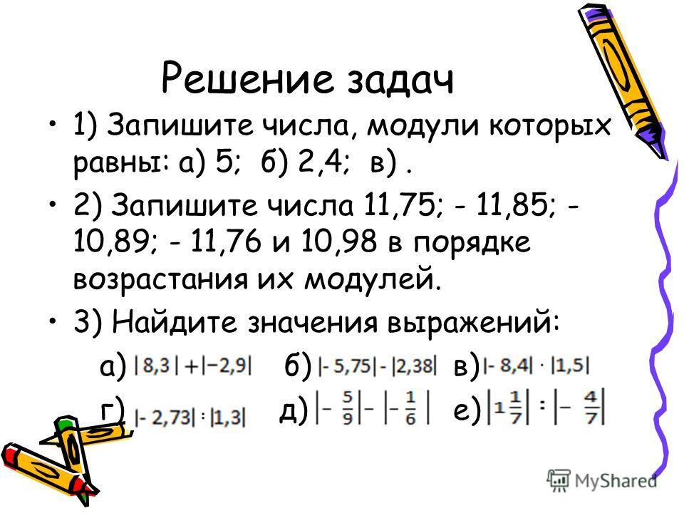 Решение задач 1) Запишите числа, модули которых равны: а) 5; б) 2,4; в). 2) Запишите числа 11,75; - 11,85; - 10,89; - 11,76 и 10,98 в порядке возрастания их модулей. 3) Найдите значения выражений: а) б) в) г) д) е)