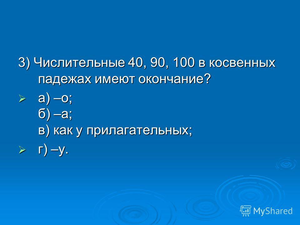 3) Числительные 40, 90, 100 в косвенных падежах имеют окончание? а) –о; б) –а; в) как у прилагательных; а) –о; б) –а; в) как у прилагательных; г) –у. г) –у.