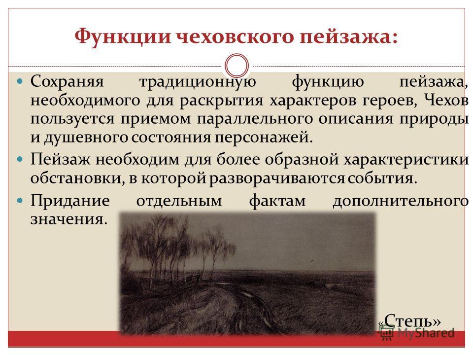 Функции чеховского пейзажа: Сохраняя традиционную функцию пейзажа, необходимого для раскрытия характеров героев, Чехов пользуется приемом параллельного описания природы и душевного состояния персонажей. Пейзаж необходим для более образной характерист