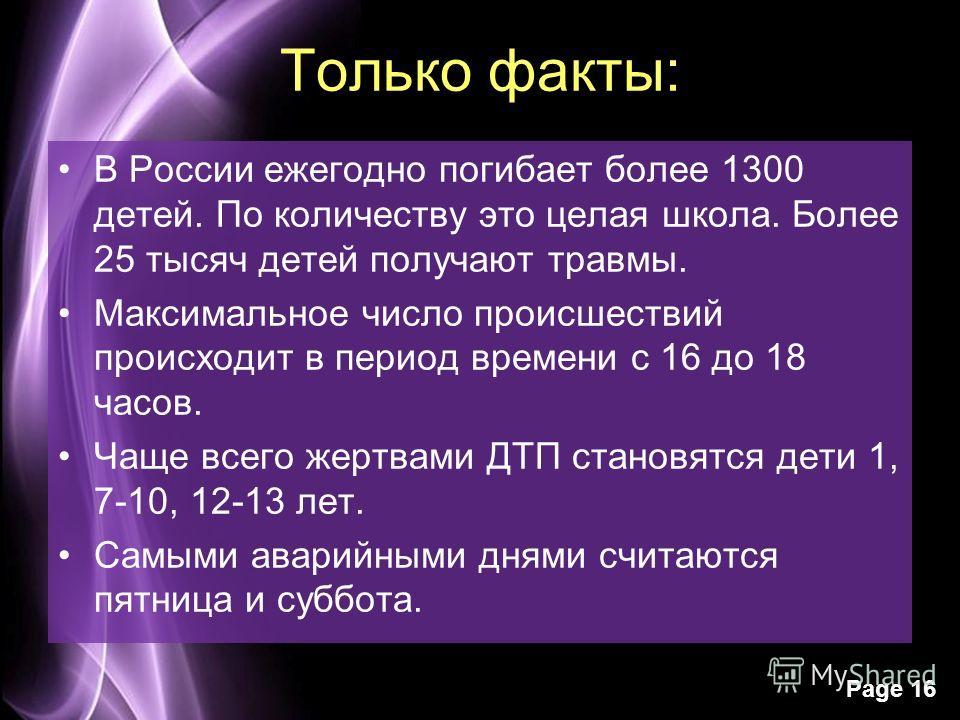 Page 16 Только факты: В России ежегодно погибает более 1300 детей. По количеству это целая школа. Более 25 тысяч детей получают травмы. Максимальное число происшествий происходит в период времени с 16 до 18 часов. Чаще всего жертвами ДТП становятся д