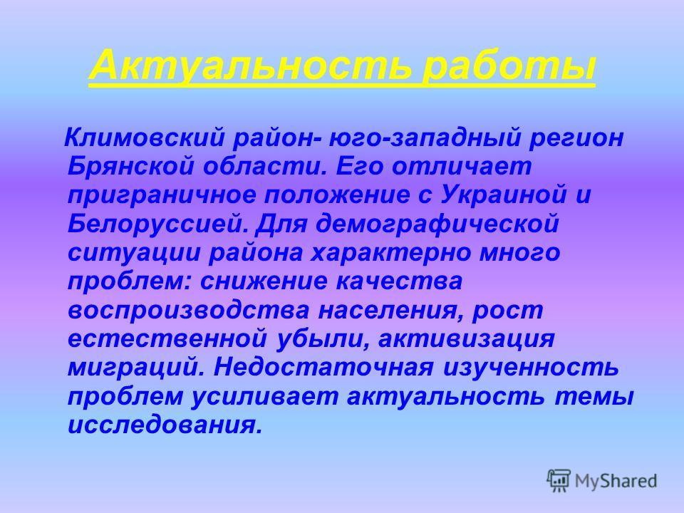 Актуальность работы Климовский район- юго-западный регион Брянской области. Его отличает приграничное положение с Украиной и Белоруссией. Для демографической ситуации района характерно много проблем: снижение качества воспроизводства населения, рост