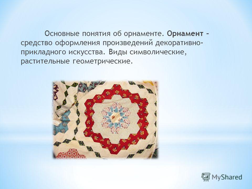 Основные понятия об орнаменте. Орнамент – средство оформления произведений декоративно- прикладного искусства. Виды символические, растительные геометрические.