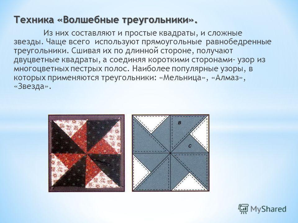 Техника «Волшебные треугольники». Из них составляют и простые квадраты, и сложные звезды. Чаще всего используют прямоугольные равнобедренные треугольники. Сшивая их по длинной стороне, получают двуцветные квадраты, а соединяя короткими сторонами- узо
