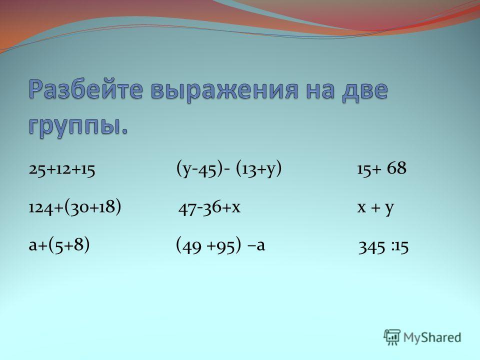 25+12+15 (у-45)- (13+у) 15+ 68 124+(30+18) 47-36+x x + y а+(5+8) (49 +95) –а 345 :15