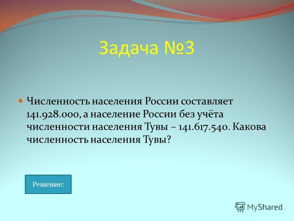 Задача 3 Численность населения России составляет 141.928.000, а население России без учёта численности населения Тувы – 141.617.540. Какова численность населения Тувы? Решение: