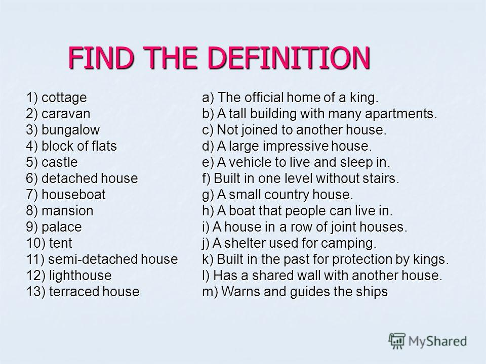 FIND THE DEFINITION 1) cottage 2) caravan 3) bungalow 4) block of flats 5) castle 6) detached house 7) houseboat 8) mansion 9) palace 10) tent 11) semi-detached house 12) lighthouse 13) terraced house a) The official home of a king. b) A tall buildin