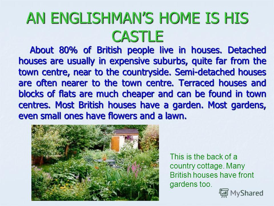 AN ENGLISHMANS HOME IS HIS CASTLE About 80% of British people live in houses. Detached houses are usually in expensive suburbs, quite far from the town centre, near to the countryside. Semi-detached houses are often nearer to the town centre. Terrace