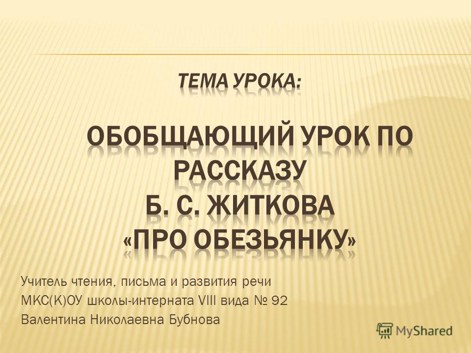 Учитель чтения, письма и развития речи МКС(К)ОУ школы-интерната VIII вида 92 Валентина Николаевна Бубнова
