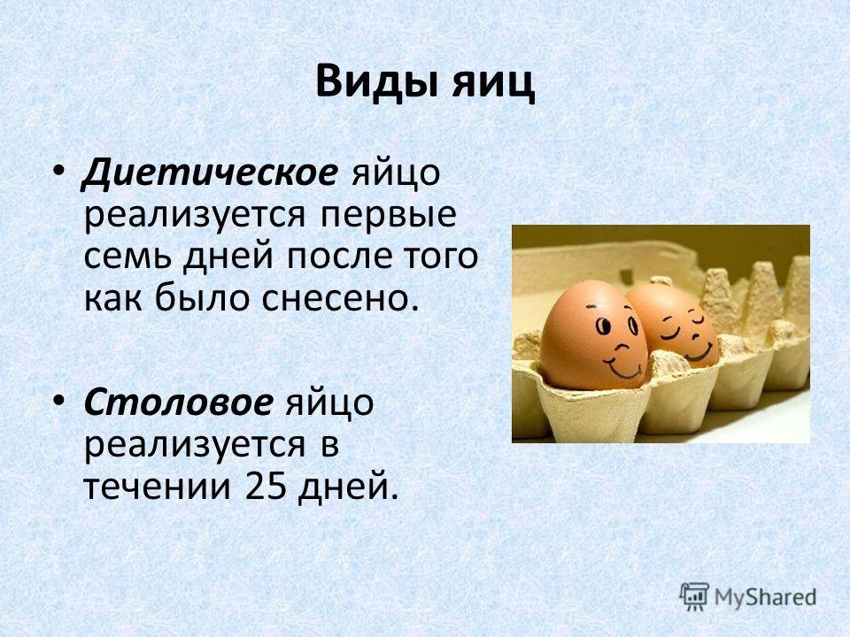 Виды яиц Диетическое яйцо реализуется первые семь дней после того как было снесено. Столовое яйцо реализуется в течении 25 дней.