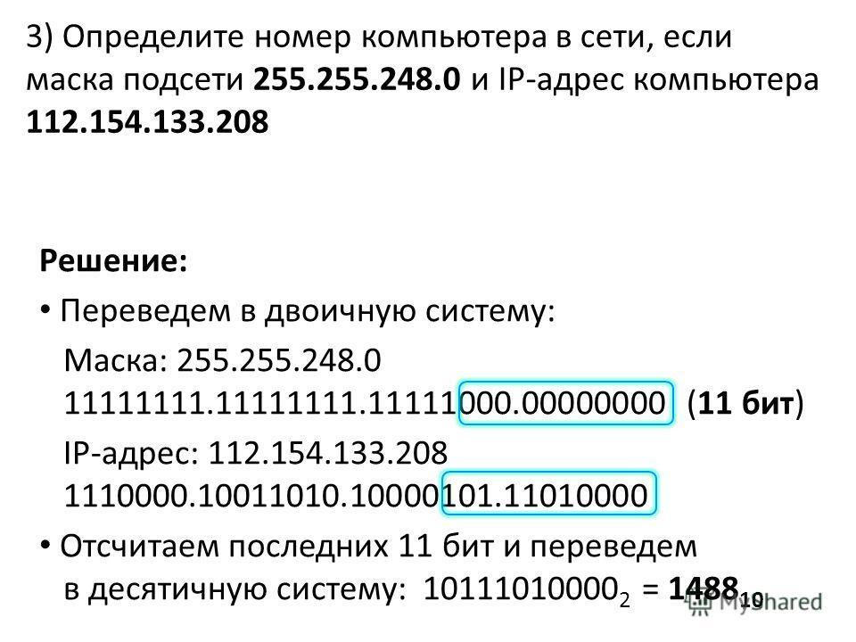 3) Определите номер компьютера в сети, если маска подсети 255.255.248.0 и IP-адрес компьютера 112.154.133.208 Решение: Переведем в двоичную систему: Маска: 255.255.248.0 11111111.11111111.11111000.00000000 (11 бит) IP-адрес: 112.154.133.208 1110000.1