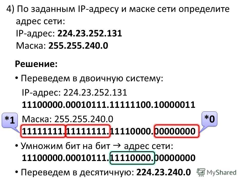 4) По заданным IP-адресу и маске сети определите адрес сети: IP-адрес: 224.23.252.131 Маска: 255.255.240.0 Решение: Переведем в двоичную систему: IP-адрес: 224.23.252.131 11100000.00010111.11111100.10000011 Маска: 255.255.240.0 11111111.11111111.1111