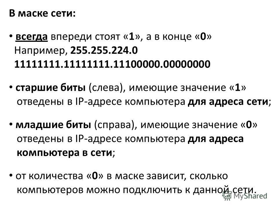 В маске сети: всегда впереди стоят «1», а в конце «0» Например, 255.255.224.0 11111111.11111111.11100000.00000000 старшие биты (слева), имеющие значение «1» отведены в IP-адресе компьютера для адреса сети; младшие биты (справа), имеющие значение «0»