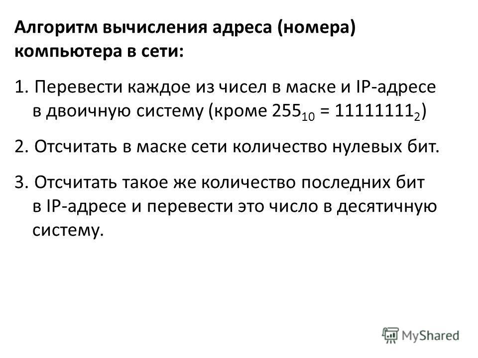 Алгоритм вычисления адреса (номера) компьютера в сети: 1. Перевести каждое из чисел в маске и IP-адресе в двоичную систему (кроме 255 10 = 11111111 2 ) 2. Отсчитать в маске сети количество нулевых бит. 3. Отсчитать такое же количество последних бит в
