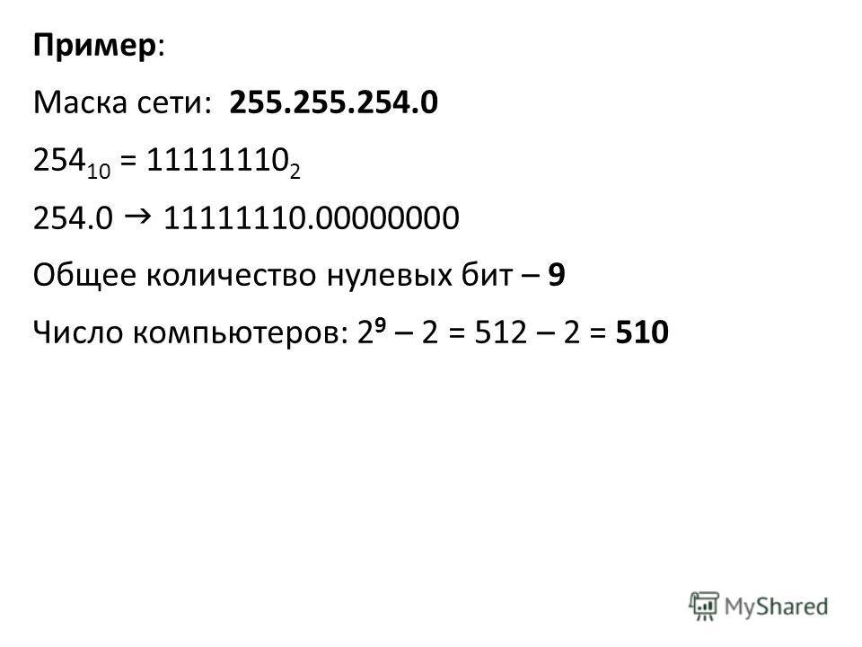 Пример: Маска сети: 255.255.254.0 254 10 = 11111110 2 254.0 11111110.00000000 Общее количество нулевых бит – 9 Число компьютеров: 2 9 – 2 = 512 – 2 = 510