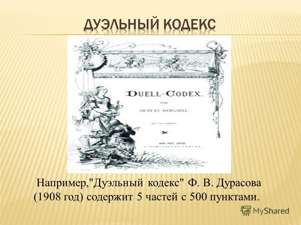 Например,Дуэльный кодекс Ф. В. Дурасова (1908 год) содержит 5 частей с 500 пунктами.