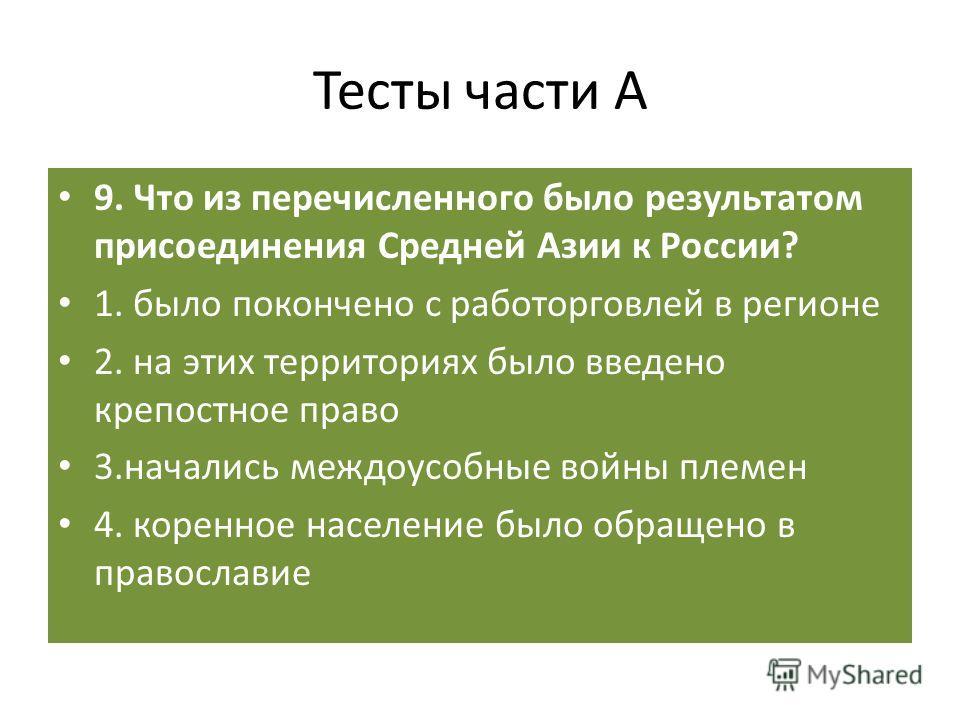 Тесты части А 9. Что из перечисленного было результатом присоединения Средней Азии к России? 1. было покончено с работорговлей в регионе 2. на этих территориях было введено крепостное право 3.начались междоусобные войны племен 4. коренное население б