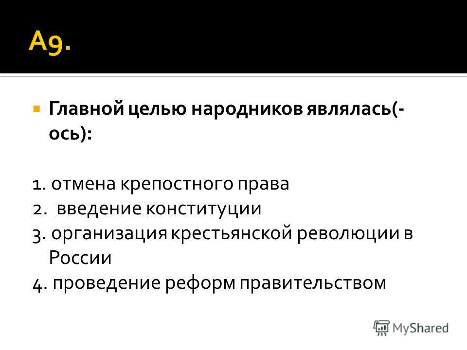 Главной целью народников являлась(- ось): 1. отмена крепостного права 2. введение конституции 3. организация крестьянской революции в России 4. проведение реформ правительством