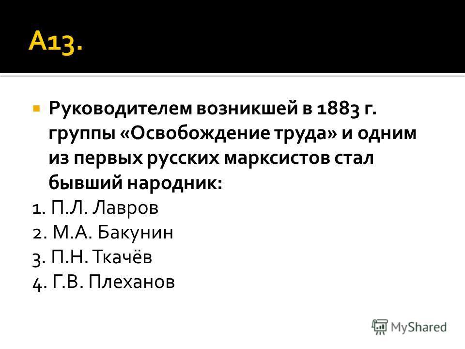 Руководителем возникшей в 1883 г. группы «Освобождение труда» и одним из первых русских марксистов стал бывший народник: 1. П.Л. Лавров 2. М.А. Бакунин 3. П.Н. Ткачёв 4. Г.В. Плеханов