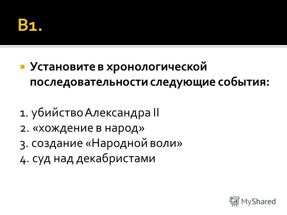 Установите в хронологической последовательности следующие события: 1. убийство Александра II 2. «хождение в народ» 3. создание «Народной воли» 4. суд над декабристами
