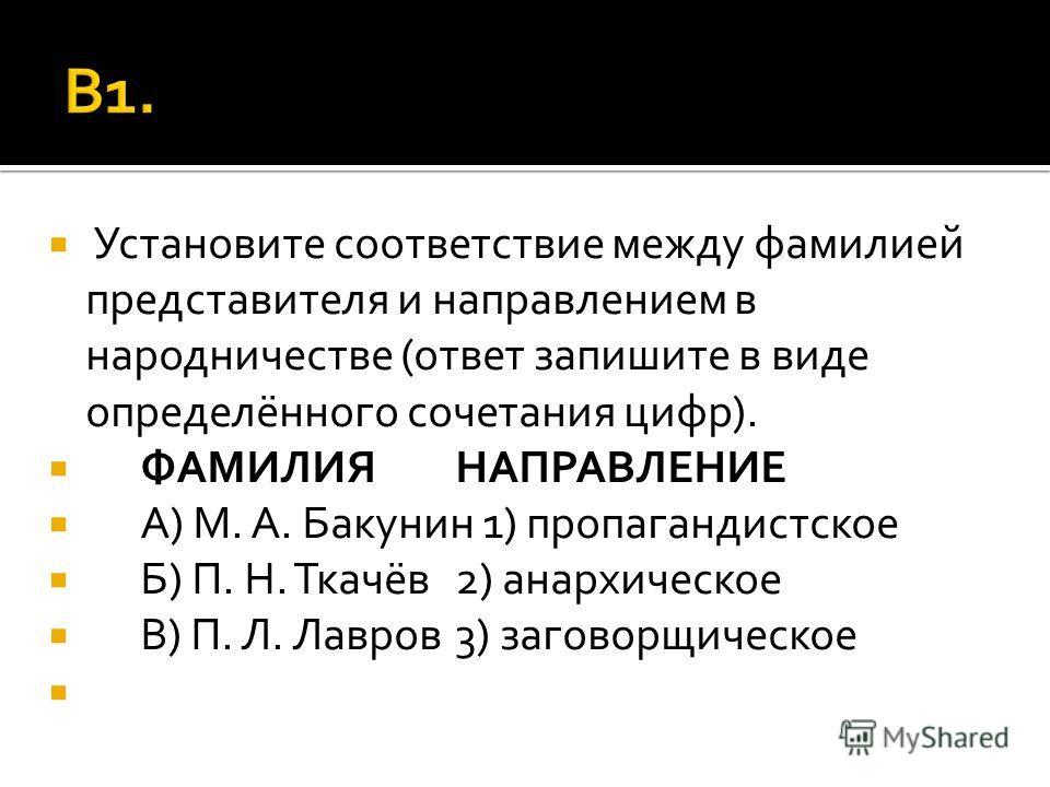 Установите соответствие между фамилией представителя и направлением в народничестве (ответ запишите в виде определённого сочетания цифр). ФАМИЛИЯНАПРАВЛЕНИЕ А) М. А. Бакунин 1) пропагандистское Б) П. Н. Ткачёв2) анархическое В) П. Л. Лавров3) заговор