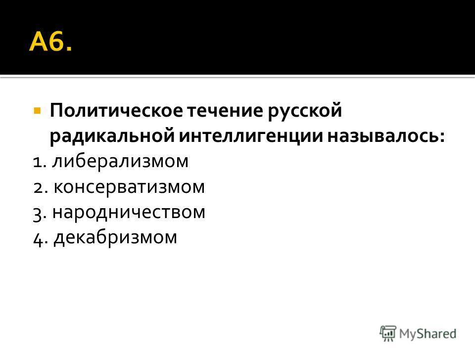 Политическое течение русской радикальной интеллигенции называлось: 1. либерализмом 2. консерватизмом 3. народничеством 4. декабризмом