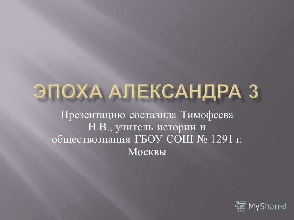 Презентацию составила Тимофеева Н. В., учитель истории и обществознания ГБОУ СОШ 1291 г. Москвы