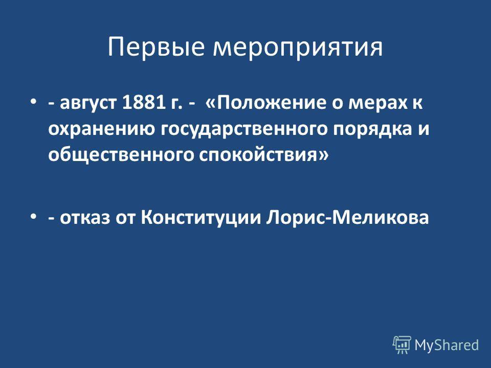 Первые мероприятия - август 1881 г. - «Положение о мерах к охранению государственного порядка и общественного спокойствия» - отказ от Конституции Лорис-Меликова