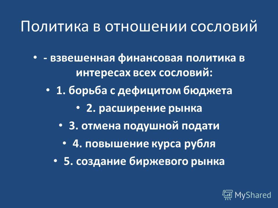 Политика в отношении сословий - взвешенная финансовая политика в интересах всех сословий: 1. борьба с дефицитом бюджета 2. расширение рынка 3. отмена подушной подати 4. повышение курса рубля 5. создание биржевого рынка