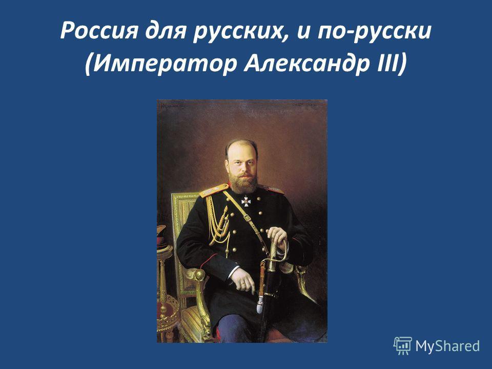 Россия для русских, и по-русски (Император Александр III)