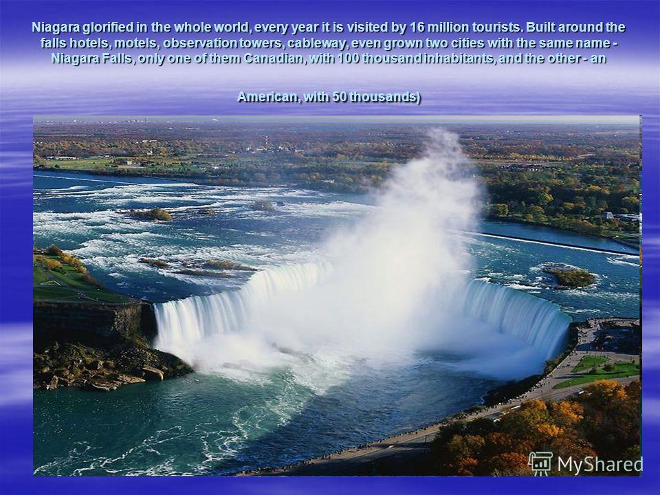Niagara glorified in the whole world, every year it is visited by 16 million tourists. Built around the falls hotels, motels, observation towers, cableway, even grown two cities with the same name - Niagara Falls, only one of them Canadian, with 100