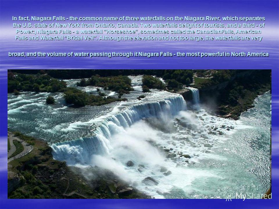 In fact, Niagara Falls - the common name of three waterfalls on the Niagara River, which separates the U.S. state of New York from Ontario, Canada. Two waterfalls delight of tourists, and a third - of Power:) Niagara Falls - a waterfall