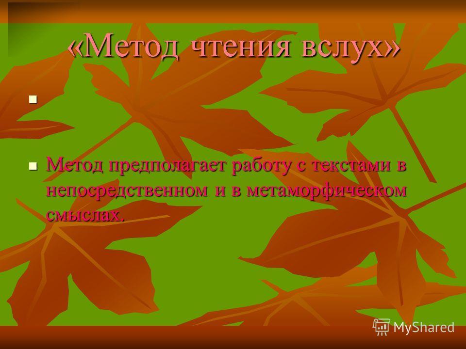 «Метод чтения вслух» Метод предполагает работу с текстами в непосредственном и в метаморфическом смыслах. Метод предполагает работу с текстами в непосредственном и в метаморфическом смыслах.