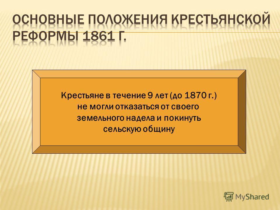 Крестьяне в течение 9 лет (до 1870 г.) не могли отказаться от своего земельного надела и покинуть сельскую общину