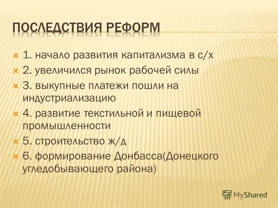 1. начало развития капитализма в с/х 2. увеличился рынок рабочей силы 3. выкупные платежи пошли на индустриализацию 4. развитие текстильной и пищевой промышленности 5. строительство ж/д 6. формирование Донбасса(Донецкого угледобывающего района)