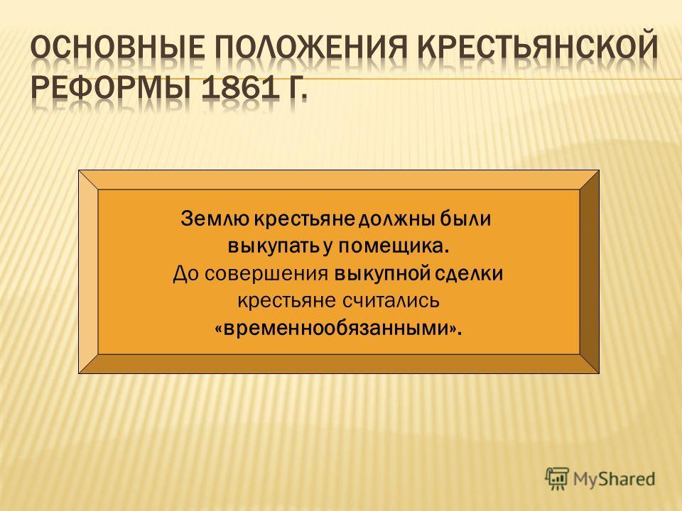 Землю крестьяне должны были выкупать у помещика. До совершения выкупной сделки крестьяне считались «временнообязанными».