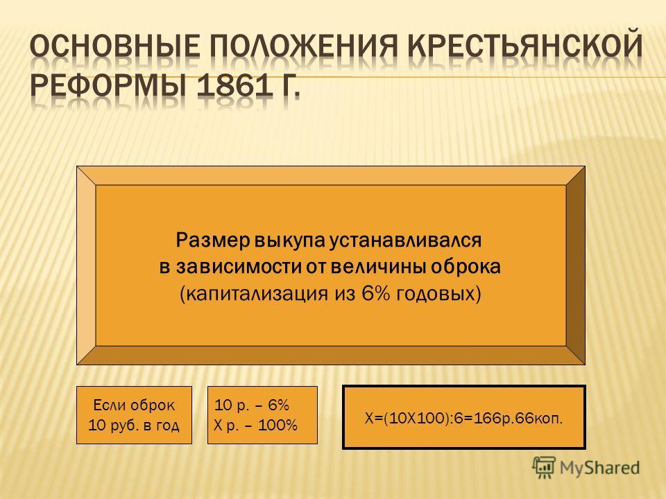 Размер выкупа устанавливался в зависимости от величины оброка (капитализация из 6% годовых) Если оброк 10 руб. в год 10 р. – 6% Х р. – 100% Х=(10Χ100):6=166р.66коп.