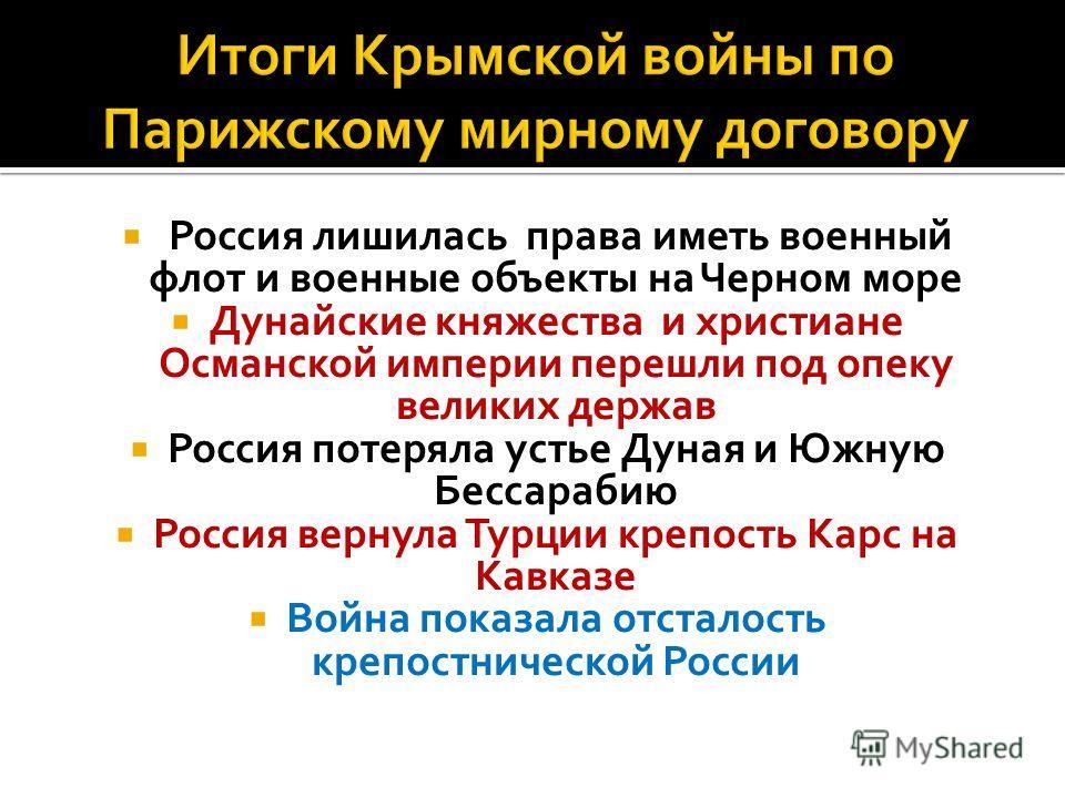 Россия лишилась права иметь военный флот и военные объекты на Черном море Дунайские княжества и христиане Османской империи перешли под опеку великих держав Россия потеряла устье Дуная и Южную Бессарабию Россия вернула Турции крепость Карс на Кавказе